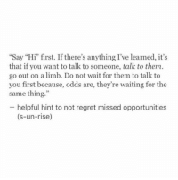 """Odds Are: Say """"Hi"""" first. If there's anything I've learned, its  that if you want to talk to someone, talk to them  go out on a limb. Do not wait for them to talk to  you first because, odds are, they're waiting for the  same thing  helpful hint to not regret missed opportunities  (s-un-rise)"""