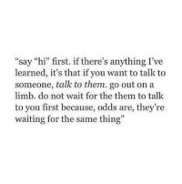 """Odds Are: """"say """"hi"""" first. if there's anything I've  learned, it's that if you want to talk to  someone, talk to them. go out on a  limb. do not wait for the them to talk  to you first because, odds are, they're  waiting for the same thing"""""""