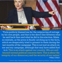 """She really would've been a great POTUS. I hope she continues to speak out. We need strong opposition Dem voices now more than ever.: @Say HillYes  """"Putin publicly blamed me for the outpouring of outrage  by his own people, and that is the direct line between what  he said back then and what he did in this election. Make  no mistake, as the press is finally catching up to the facts,  which we desperately tried to present to them during the  last months of the campaign. This is not just an attack on  me and my campaign, although that may have added fuel  to it. This is an attack against our country. We are well  beyond normal political concerns here. This is about the  integrity of our democracy and the security of our nation.""""  Hillary Clinton  """"Clinton says """"Personal Beef by Putin Led to Hacking Attacks,"""" New York Times She really would've been a great POTUS. I hope she continues to speak out. We need strong opposition Dem voices now more than ever."""