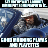 : SAY HOL'UP WAIT A MINUTE  LEMME PUT SOME PIMPIN' IN IT  GOOD MORNING PLAYAS  AND PLAYETTES