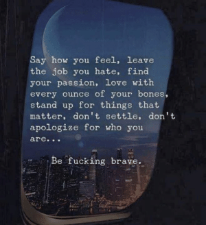 Bones, Fucking, and Love: Say how you feel, leave  the job you hate, find  your passion, love with  every ounce of your bones,  stand up for things that  matter, don't settle, don't  apologize for who you  are...  Be fucking brave.