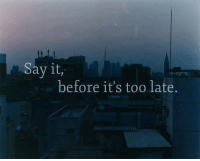 Before Its Too Late: Say it,  before it's too late.
