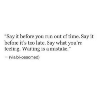"Run, Say It, and Time: Say it before you run out of time. Say it  before it's too late. Say what you're  feeling. Waiting is a mistake.""  92  (via bl-ossomed)"