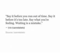 "Before Its Too Late: Say it before you run out of time. Say it  before it's too late. Say what you're  feeling. Waiting is a mistake.""  - (via icanrelateto)  Source: icanrelateto"