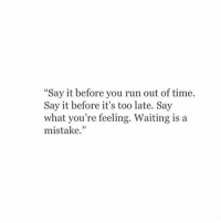 Before Its Too Late: Say it before you run out of time.  Say it before it's too late. Say  what you're feeling. Waiting is a  mistake.""