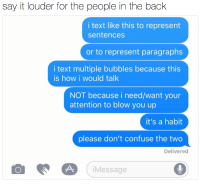 Af, Tumblr, and Say It: say it louder for the people in ihe bachk  i text like this to represent  sentences  or to represent paragraphs  i text multiple bubbles because this  is how i would talk  NOT because i need/want your  attention to blow you up  it's a habit  please don't confuse the two  Delivered  iMessage favoritelatina: ohnahchill:  kittysroyalty:   kissthethunder: me af  Bout to reblog this twice and queue it cuz zacly   I thought ppl knew this? Welp   Me af