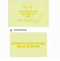 Ironic, Say It, and Word: say it.  say those six  words to  and i'm  memeufacturing  SCRAPPY DOO FOUND  DEAD IN MIAMI