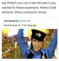 Bitch, Lit, and Memes: say lil bitch you can't ride the train if you  wanted to these expensive. these is bel  bottoms. these conductor shoes  Toni Romiti  @ton.romiti  Cardi B been lit. Y'all sleep If you ain't on this train, it mean I don't fuck with you 😂 @savagememesss