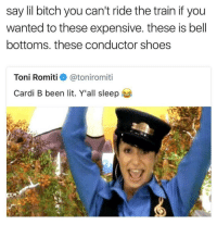 Bitch, Lit, and Shoes: say lil bitch you can't ride the train if you  wanted to these expensive. these is bell  bottoms. these conductor shoes  Toni Romitie》 @toniromit.  Cardi B been lit. Y'all sleep Y'all sleep 😴😂💀 https://t.co/nCP611xlqs