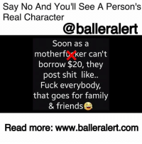 "Another One, Crazy, and Family: Say No And You'll See A Person's  Real Character  @balleralert  Soon as a  motherfし、Ker can't  borrow $20, they  post shit like..  Fuck everybody,  that goes for family  & friendse  Read more: www.balleralert.com Say No And You'll See A Person's Real Character - blogged by @niksofly ⠀⠀⠀⠀⠀⠀⠀⠀⠀⠀⠀⠀⠀⠀⠀⠀⠀⠀⠀⠀⠀⠀⠀⠀⠀⠀⠀⠀⠀⠀⠀⠀⠀ You can say ""yes"" a thousand times, but the moment you say ""no"" everything you ever did is out the door. ⠀⠀⠀⠀⠀⠀⠀⠀⠀⠀⠀⠀⠀⠀⠀⠀⠀⠀⠀⠀⠀⠀⠀⠀⠀⠀⠀⠀⠀⠀⠀⠀⠀ Many times people are in our lives because of what we do for them. It has nothing to do with a mutual friendship. For example, I've been kindhearted my entire life. I get that from my mother. I literally will go without to give it to someone else. And the crazy part is you don't have to be my friend. You just have to have a need. ⠀⠀⠀⠀⠀⠀⠀⠀⠀⠀⠀⠀⠀⠀⠀⠀⠀⠀⠀⠀⠀⠀⠀⠀⠀⠀⠀⠀⠀⠀⠀⠀⠀ My mother would always told me, ""that girl isn't your friend. She is just here for the ride."" Naively I believed otherwise. As I got older, my mom would continue to tell me that about family as well. She always said, ""Nik, I see a lot of you in me. Don't let anyone take advantage of you."" ⠀⠀⠀⠀⠀⠀⠀⠀⠀⠀⠀⠀⠀⠀⠀⠀⠀⠀⠀⠀⠀⠀⠀⠀⠀⠀⠀⠀⠀⠀⠀⠀⠀ I slowly began to learn what she meant. When I stopped being so free-hearted with my friends, I stopped having friends. I told a chick ""no"" and we haven't spoke since 2007. I lost another one in 2009. ⠀⠀⠀⠀⠀⠀⠀⠀⠀⠀⠀⠀⠀⠀⠀⠀⠀⠀⠀⠀⠀⠀⠀⠀⠀⠀⠀⠀⠀⠀⠀⠀⠀ I even learned with family, you could give them your last, but if you say ""no, this is for me,"" you'll be enemy number one. Family members have fought me because I refused to assist. Some have even stopped talking to me. ⠀⠀⠀⠀⠀⠀⠀⠀⠀⠀⠀⠀⠀⠀⠀⠀⠀⠀⠀⠀⠀⠀⠀⠀⠀⠀⠀⠀⠀⠀⠀⠀⠀ It's entitlement. People feel as though the things you do are obligations. Instead of being appreciative and realizing the good you offered, they are ungrateful. Go broke or say ""no,"" and you'll see who is really in your corner."