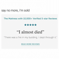 """Fire, Funny, and Mattress: say no more, i'm sold  The Mattress with 10,000+ Verified 5-star Reviews  """"I almost died""""  65  """"There was a fire in my building, I slept through it.  READ MORE REVIEWS SOMEONE FIND ME THIS BED"""