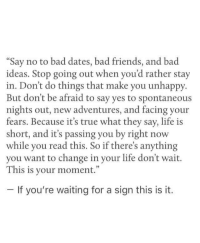 """Bad, Friends, and Life: """"Say no to bad dates, bad friends, and bad  ideas. Stop going out when you'd rather stay  in. Don't do things that make you unhappy  But don't be afraid to say yes to spontaneous  nights out, new adventures, and facing your  fears. Because it's true what they say, life is  short, and t's passing you by right now  while you read this. So if there's anything  you want to change in your life don't wait.  This is your moment.""""  If you're waiting for a sign this is it."""