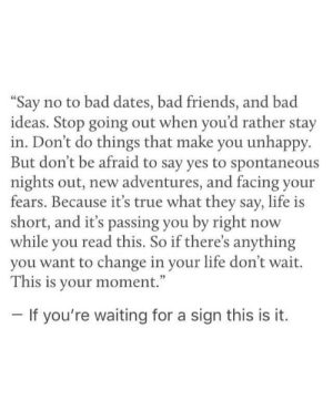 "Bad, Friends, and Life: ""Say no to bad dates, bad friends, and bad  ideas. Stop going out when you'd rather stay  in. Don't do things that make you unhappy.  But don't be afraid to say yes to spontaneous  nights out, new adventures, and facing your  fears. Because it's true what they say, life is  short, and it's passia so if theres anything  while you read this. So if there's anything  you want to change in your life don't wait.  This is your moment.""  If you're waiting for a sign this is it."