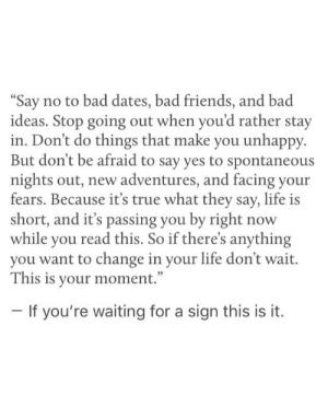 "this is it: Say no to bad dates, bad friends, and bad  ideas. Stop going out when you'd rather stay  in. Don't do things that make you unhappy.  But don't be afraid to say yes to spontaneous  nights out, new adventures, and facing your  fears. Because it's true what they say, life is  short, and it's passing you by right now  while you read this. So if there's anything  you want to change in your life don't wait.  This is your moment.""  If you're waiting for a sign this is it."