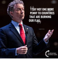 Remind Me Again Why We Send Money To Countries That Hate Us?? #BigGovSucks: SAY NOT ONE MORE  PENNY TO COUNTRIES  THAT ARE BURNING  OUR FLAG  RAND PAUL  TURNING  POINT USA Remind Me Again Why We Send Money To Countries That Hate Us?? #BigGovSucks