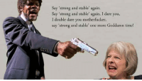 """Memes, Time, and Strong: Say """"strong and stable"""" again.  Say """"strong and stable again, I dare you,  I double dare you motherfucker,  say """"strong and stable' one more Goddamn time!"""