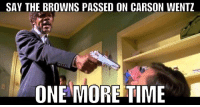 Browns fans mood today...  Credit - @Reflog_18 https://t.co/kPZ4ihmD7r: SAY THE BROWNS PASSED ON CARSON WENTZ  ONE MORE TIME Browns fans mood today...  Credit - @Reflog_18 https://t.co/kPZ4ihmD7r