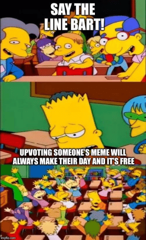 Meme, Tumblr, and Bart: SAY THE  LINE BART!  UPVOTING SOMEONE'S MEME WILL  ALWAYS MAKE THEIR DAY AND ITS FREE  imgflip.conm srsfunny:  Please?