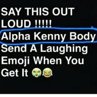 SAY THIS OUT  LOUD  Alpha Kenny Body  A Laughing  Emoji When You  Get It Scary butts!!! funny lol lmao hilarious meme friends wshh crazy silly worldstar jokes funnypictures haha humor kmsl entertainment petty 24hourlaughs mememaker comedy goals mood relationshipgoals instagood love me follow tagforlikes tbt