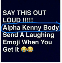 sayitloud lol foreals hahahaha hoesbelike: SAY THIS OUT  LOUD  Alpha Kenny Body  Send A Laughing  Emoji When You  Get It sayitloud lol foreals hahahaha hoesbelike