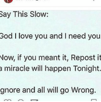 Say This Slow:  God I love you and I need you  Now, if you meant it, Repost it  a miracle will happen Tonight.  gnore and all will go wrong.