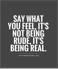 say what: SAY WHAT  YOU FEEL, ITS  NOT BEING  RUDE, IT'S  BEING REAL  PICTURE QUOTES Comm.