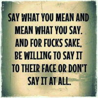 Memes, 🤖, and Sake: SAY WHAT YOU MEAN AND  MEAN WHAT YOU SAY  AND FOR FUCKS SAKE.  BE WILLING TO SAY IT  TO THEIR FACE OR DON'T  SAY IT AT ALL