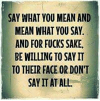 say what: SAY WHAT YOU MEAN AND  MEAN WHAT YOU SAY.  AND FOR FUCKS SAKE.  BE WILLING TO SAY IT  TO THEIR FACE OR DON'T  SAY IT AT ALL