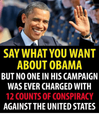 Honesty, integrity, class.: SAY WHAT YOU WANT  ABOUT OBAMA  BUT NO ONE IN HIS CAMPAIGN  WAS EVER CHARGED WITH  12 COUNTS OF CONSPIRACY  AGAINST THE UNITED STATES Honesty, integrity, class.