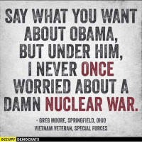 Memes, Obama, and Ohio: SAY WHAT YOU WANT  ABOUT OBAMA,  BUT UNDER HIM,  I NEVER ONCE  WORRIED ABOUT A  DAMN NUCLEAR WAR  GREG MOORE, SPRINGFIELD, OHIO  VIETNAM VETERAN, SPECIAL FORCES  OCC  PY DEMOCRATS Darn right...