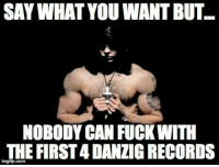 Danzig, Com, and Can: SAY WHAT YOU WANT BUT  NOBODY CAN FUCKWITH  THE FIRST4 DANZIG RECORDS  imgflip.com Andrew Melarkey!  #danzigmemes