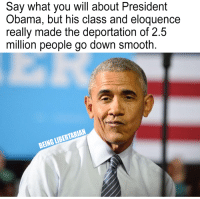"Memes, Obama, and Politics: Say what you will about President  Obama, but his class and eloquence  really made the deportation of 2.5  million people go down smooth.  BEING LIBERTARIAN ""According to governmental data, the Obama administration has deported more people than any other president's administration in history. In fact, they have deported more than the sum of all the presidents of the 20th century.""  https://abcnews.go.com/Politics/obamas-deportation-policy-numbers/story?id=41715661  (LC)"
