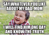 Truth: SAY WHATEVER YOU LIKE  ABOUT MY DAD, MOM  I WILL FIND ONE DAY  AND KNOW THE TRUTH  Memes