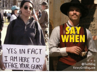 Guns, Memes, and 🤖: SAY  WHEN  75  YES IN FACT 1 -  I AM HERE TO  TAKE YOUR GUNS  @TheVGBlog  VictoryGirlsBlog.com (GC)