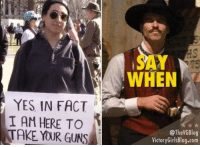 Guns, Memes, and 🤖: SAY  WHEN  YES IN FACT  I AM HERE TO  TAKE YOUR GUNS  @TheVGBlog  VictoryGirlsBlog.com