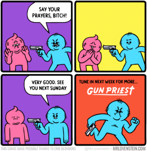 Bitch, Funny, and Sunday: SAY YOUR  PRAYERS, BITCH!  ts  TUNE IN NEXT WEEK FOR MORE  VERY G00D. SEE  YOU NEXT SUNDAY  GUN PRIEST  C-  THIS COMIC MADE POSSIBLE THANKS TO ERIK BLOMBERG @MrLovenstein MRLOVENSTEIN.COM Say your prayers via /r/funny https://ift.tt/2yAclmF