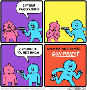 Bitch, Good, and Sunday: SAY YOUR  PRAYERS, BITCH!  TUNE IN NEXT WEEK FOR MORE.  VERY GOOD. SEE  YOU NEXT SUNDAY  GUN PRIEST  THIS COMIC MADE POSSIBLE THANKS TO ERIK BLOMBERG @rLovenstein MRLOVENSTEIN.COM Pray or die!