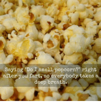"👀👀👀👀👀👀👀: Saying ""Do smell popcorn?"" right  after you fart, so everybody takes a  deep breath. 👀👀👀👀👀👀👀"