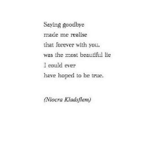 Beautiful, True, and Forever: Saying goodbye  made mc realise  that forever with you,  the most beautiful lie  I could ever  have hoped to be true.  Niocra Kladsflem http://iglovequotes.net/