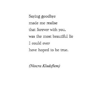 https://iglovequotes.net/: Saying goodbye  made me realise  that forever with you.  was the most beautiful lie  could ever  heve hoped to be true.  (Niocra Kladsflem) https://iglovequotes.net/