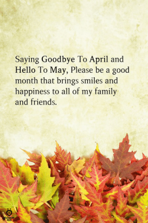 Saying Goodbye: Saying Goodbye To April and  Hello To May, Please be a good  month that brings smiles and  happiness to all of my family  and friends.