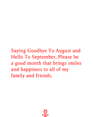 Please Be: Saying Goodbye To August and  Hello To September, Please be  a good month that brings smiles  and happiness to all of my  family and friends.  RELATIONSHIP  RILES