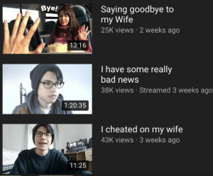 Me irl: Saying goodbye to  my Wife  25K views 2 weeks ago  Bye!  13:16  I have some really  bad new:s  38K views Streamed 3 weeks ago  1:20:35  l cheated on my wife  43K views 3 weeks ago  11:25 Me irl