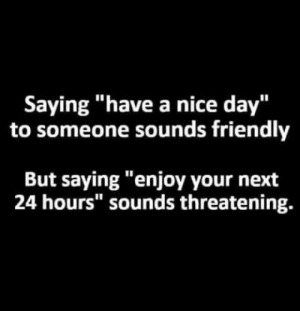 "Dank, Memes, and Target: Saying ""have a nice day""  to someone sounds friendly  But saying ""enjoy your next  24 hours"" sounds threatening. Meirl by kevinowdziej MORE MEMES"