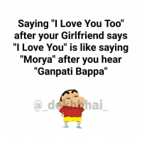 "Love you ka reply Love you too is compulsory 😂😂 TAG someone 😜 Bae besties crush: Saying ""I Love You Too""  after your Girlfriend says  ""I Love You"" is like saying  ""Morya"" after you hear  ""Ganpati Bappa Love you ka reply Love you too is compulsory 😂😂 TAG someone 😜 Bae besties crush"