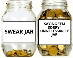 "So true.: SAYING ""I'M  SORRY""  UNNECESSARILY  SWEAR JAR  JAR So true."