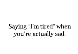 """Sad, Tired, and Youre: Saying """"l'm tired"""" when  you're actually sad."""