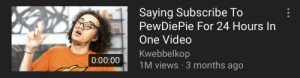 Video, Watch, and Can: Saying Subscribe To  PewDiePie For 24 Hours In  One Video  Kwebbelkop  1M views 3 months ago  0:00:00 I can't wait to watch the latest kwebbelkop video-