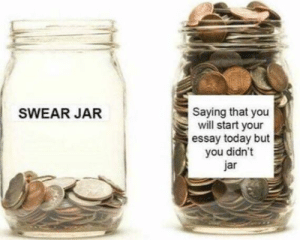 A little to accurate: Saying that you  will start your  essay today but  you didn't  jar  SWEAR JAR A little to accurate