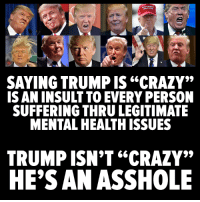 """Crazy, Memes, and Trump: SAYING TRUMP 66  IS AN INSULT TO EVERY PERSON  SUFFERING THRU LEGITIMATE  TRUMP ISN'T """"CRAZY""""  HE'S AN ASSHOLE Bingo."""